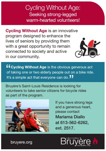Cycling Without Age: seeking strong-legged warm-hearted volunteers! Cycling without Age is an innovative program designed to enhance the lives of seniors by providing them with a great opportunity to remain connected to society and active in our community. Cycling without age is the obvious generous act of taking one or two elderly people out on a bike ride. It's a simple act that everyone can do. Bruyère's Saint-Louis Residence is looking for volunteers to take senior citizens for bicycle rides as part of the program. If you have strong legs and a generous heart, please contact Mariama Diallo at 613-562-6262, ext. 2517.
