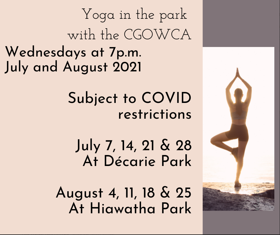Yoga in the park with the CGOWCA.  Wednesdays at 7pm in July and August 2021.  Subject to Covid restrictions.  July 7, 12, 21, 28 at Décarie Park.  August 4, 11, 18, 25 at Hiawatha Park